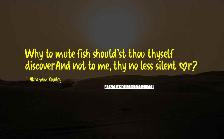 Abraham Cowley quotes: Why to mute fish should'st thou thyself discoverAnd not to me, thy no less silent lover?