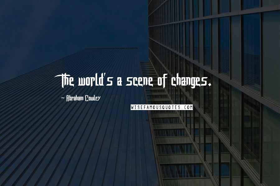 Abraham Cowley quotes: The world's a scene of changes.