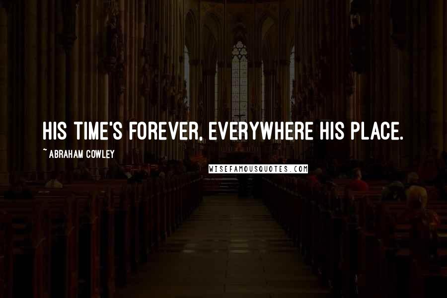 Abraham Cowley quotes: His time's forever, everywhere his place.