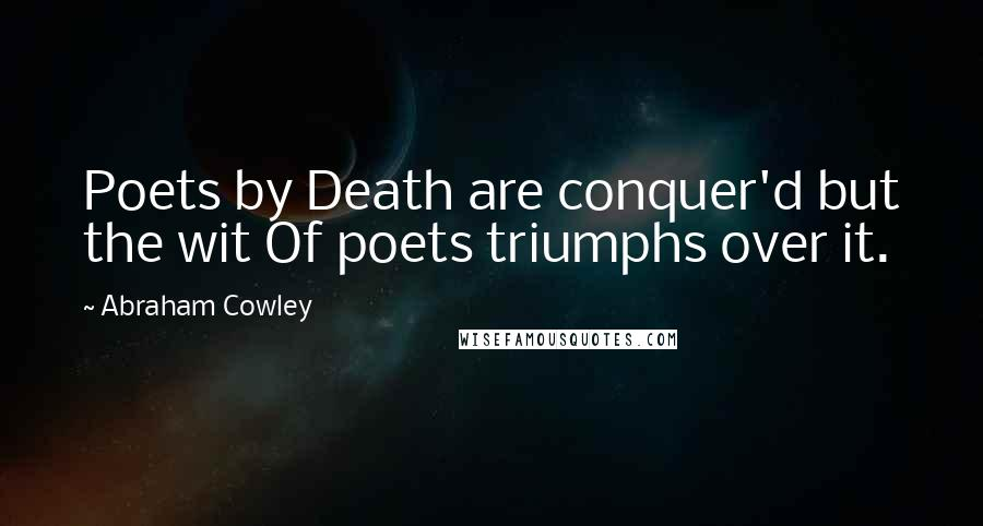 Abraham Cowley quotes: Poets by Death are conquer'd but the wit Of poets triumphs over it.