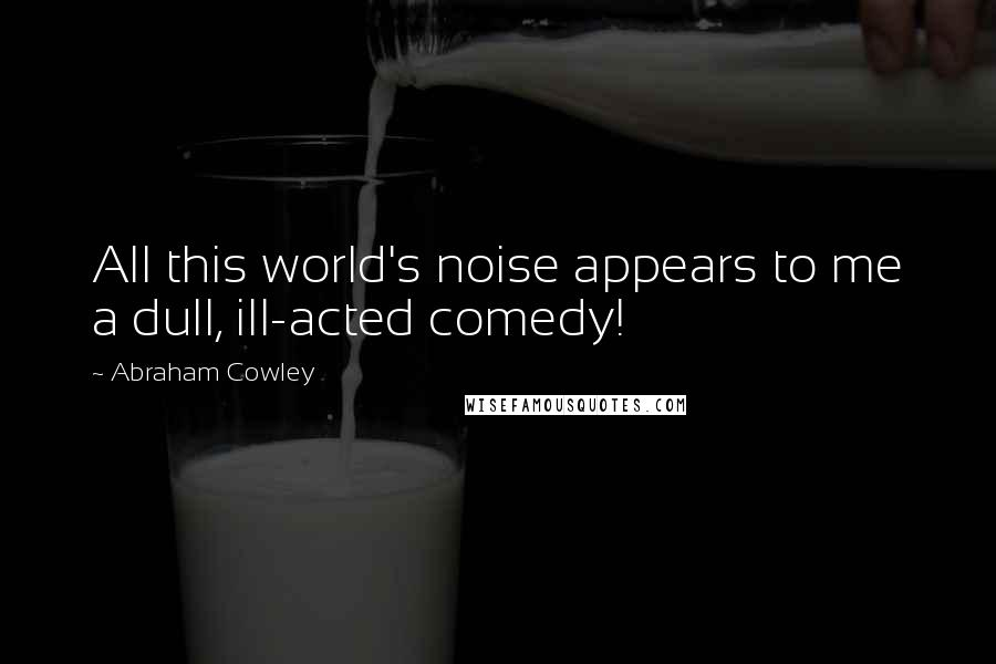 Abraham Cowley quotes: All this world's noise appears to me a dull, ill-acted comedy!