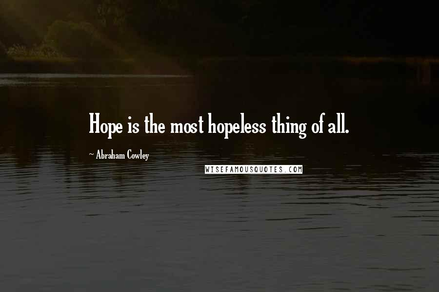 Abraham Cowley quotes: Hope is the most hopeless thing of all.