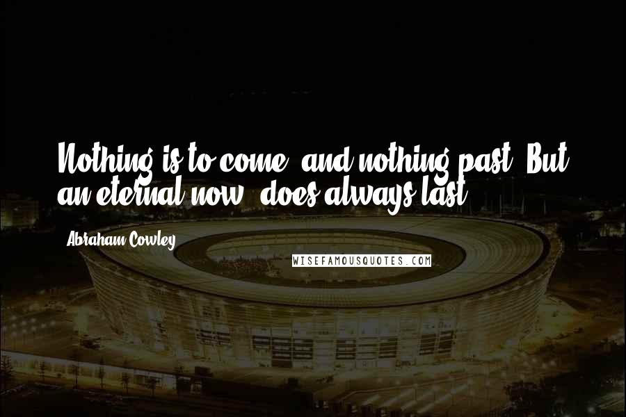 Abraham Cowley quotes: Nothing is to come, and nothing past: But an eternal now, does always last.
