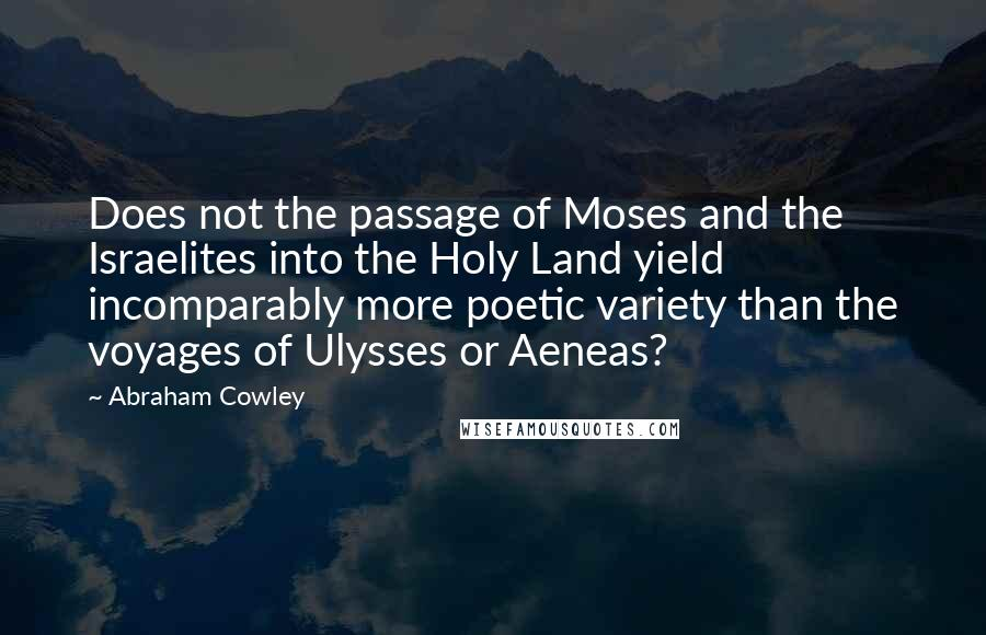 Abraham Cowley quotes: Does not the passage of Moses and the Israelites into the Holy Land yield incomparably more poetic variety than the voyages of Ulysses or Aeneas?