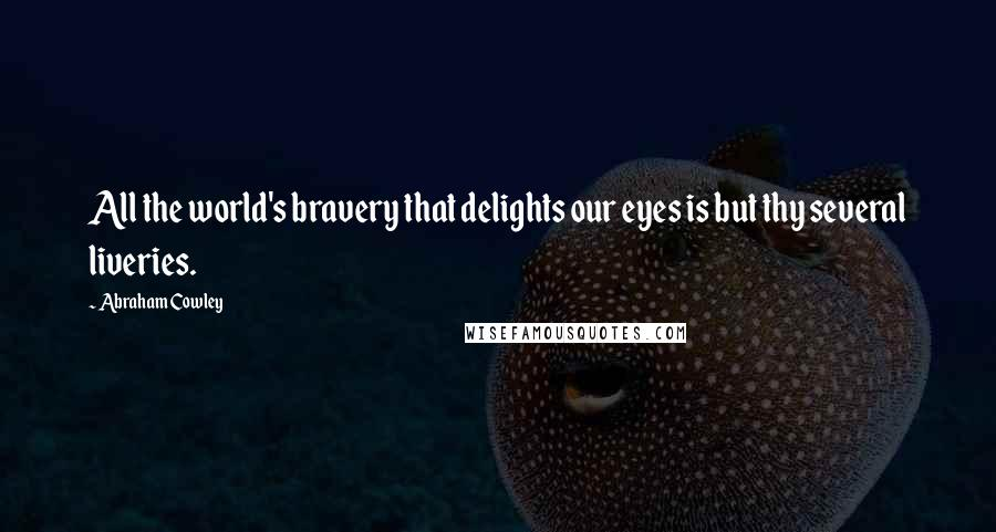 Abraham Cowley quotes: All the world's bravery that delights our eyes is but thy several liveries.