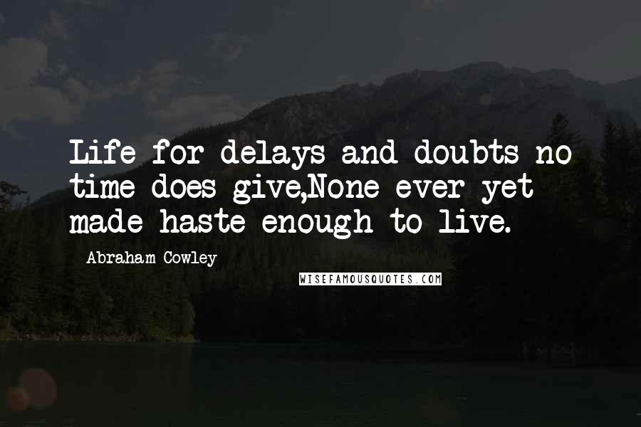 Abraham Cowley quotes: Life for delays and doubts no time does give,None ever yet made haste enough to live.