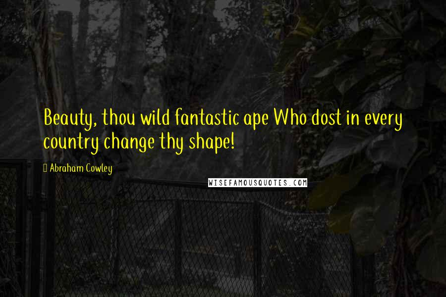 Abraham Cowley quotes: Beauty, thou wild fantastic ape Who dost in every country change thy shape!