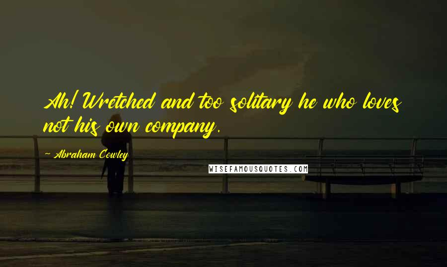 Abraham Cowley quotes: Ah! Wretched and too solitary he who loves not his own company.