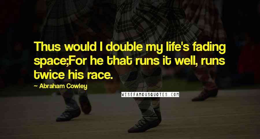 Abraham Cowley quotes: Thus would I double my life's fading space;For he that runs it well, runs twice his race.