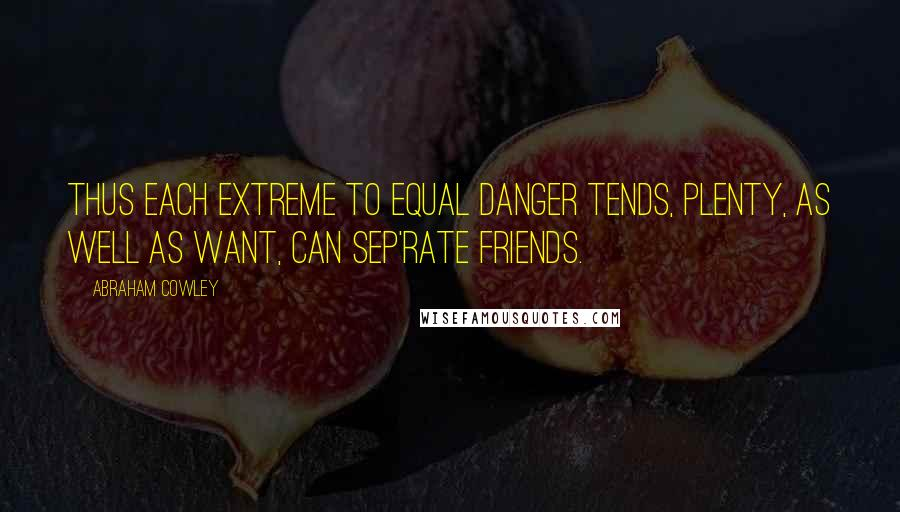 Abraham Cowley quotes: Thus each extreme to equal danger tends, Plenty, as well as Want, can sep'rate friends.