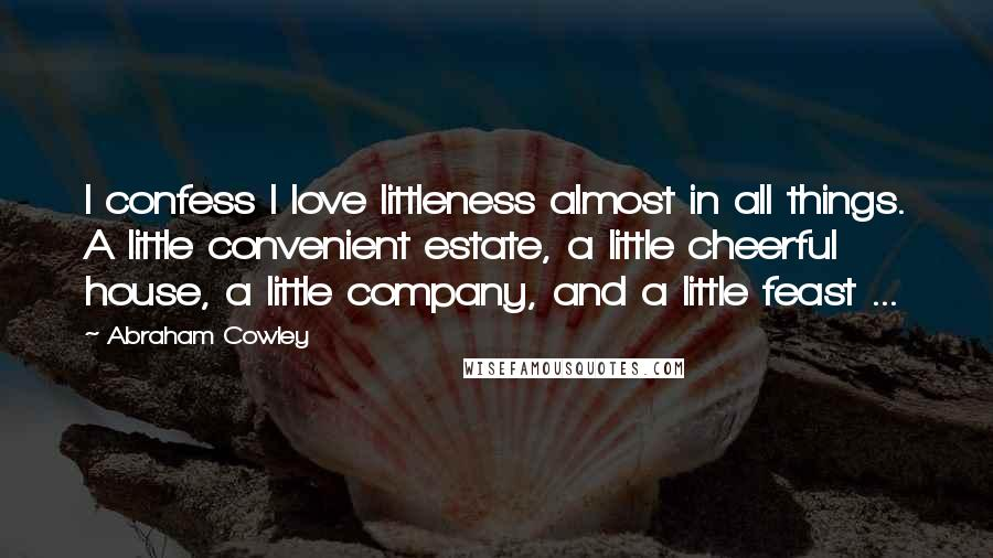 Abraham Cowley quotes: I confess I love littleness almost in all things. A little convenient estate, a little cheerful house, a little company, and a little feast ...