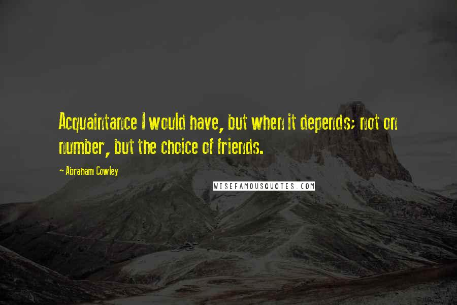 Abraham Cowley quotes: Acquaintance I would have, but when it depends; not on number, but the choice of friends.