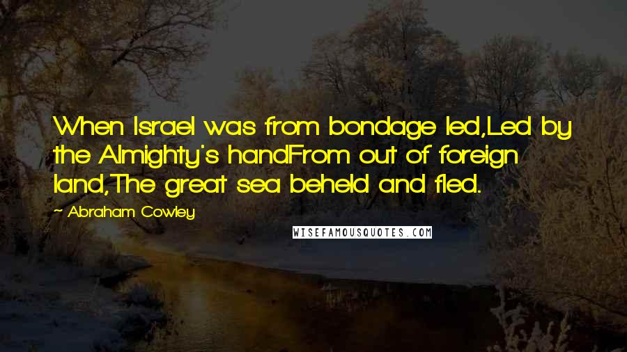 Abraham Cowley quotes: When Israel was from bondage led,Led by the Almighty's handFrom out of foreign land,The great sea beheld and fled.