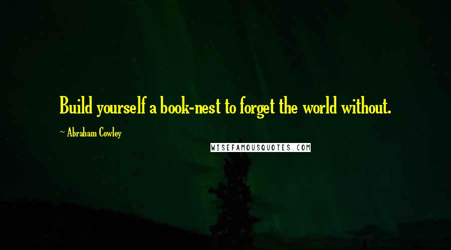 Abraham Cowley quotes: Build yourself a book-nest to forget the world without.