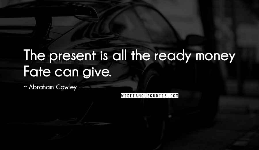 Abraham Cowley quotes: The present is all the ready money Fate can give.
