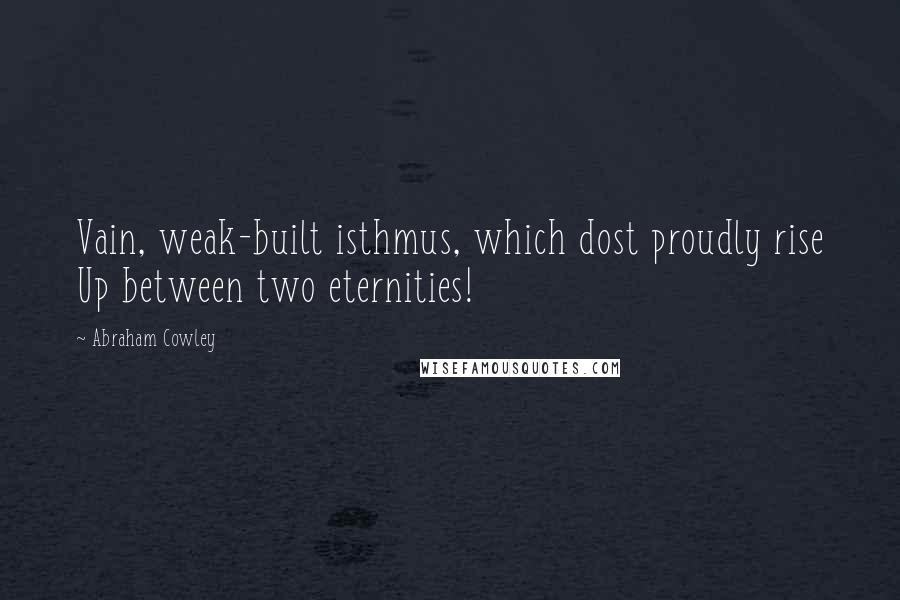 Abraham Cowley quotes: Vain, weak-built isthmus, which dost proudly rise Up between two eternities!