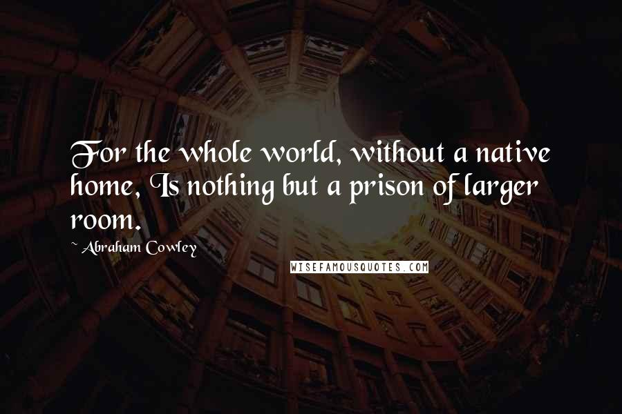 Abraham Cowley quotes: For the whole world, without a native home, Is nothing but a prison of larger room.