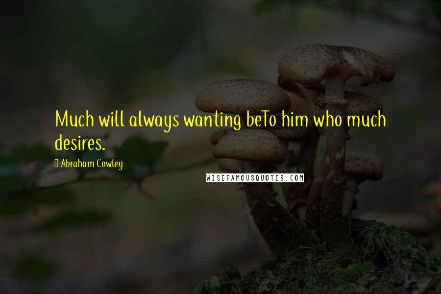 Abraham Cowley quotes: Much will always wanting beTo him who much desires.