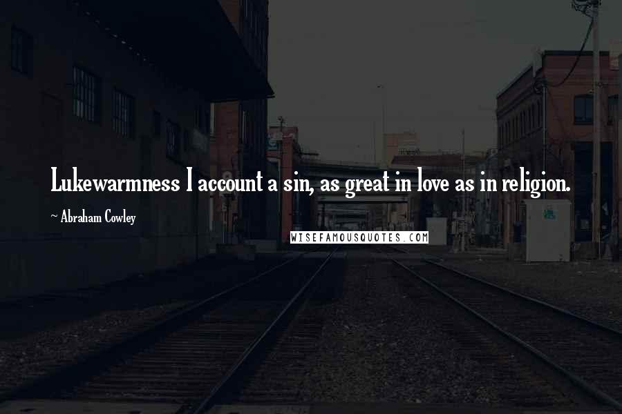 Abraham Cowley quotes: Lukewarmness I account a sin, as great in love as in religion.