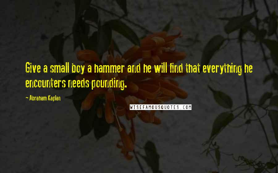 Abraham Kaplan quotes: Give a small boy a hammer and he will find that everything he encounters needs pounding.