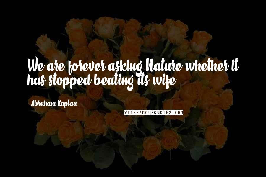 Abraham Kaplan quotes: We are forever asking Nature whether it has stopped beating its wife.