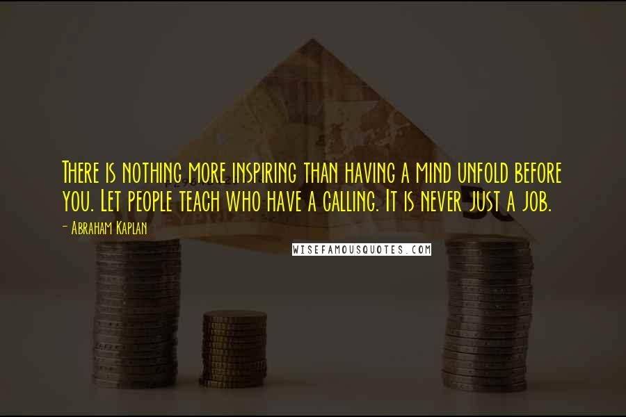 Abraham Kaplan quotes: There is nothing more inspiring than having a mind unfold before you. Let people teach who have a calling. It is never just a job.