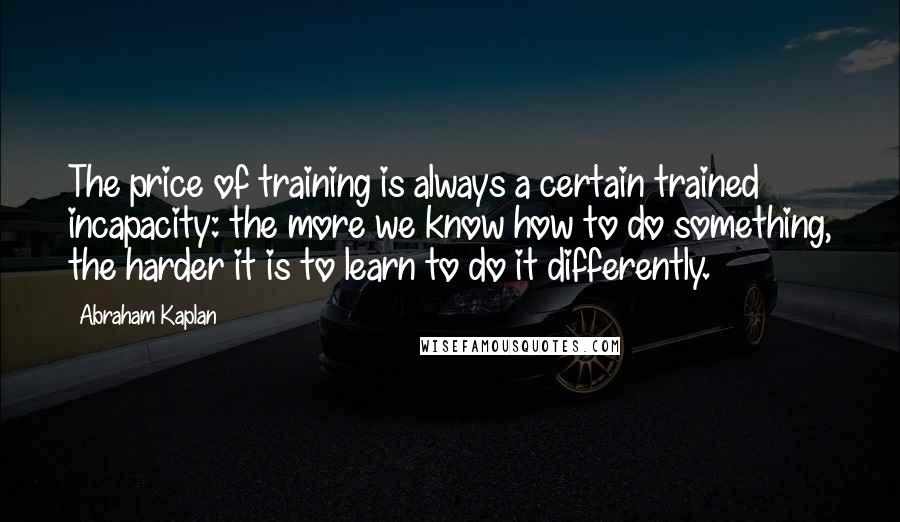 Abraham Kaplan quotes: The price of training is always a certain trained incapacity: the more we know how to do something, the harder it is to learn to do it differently.