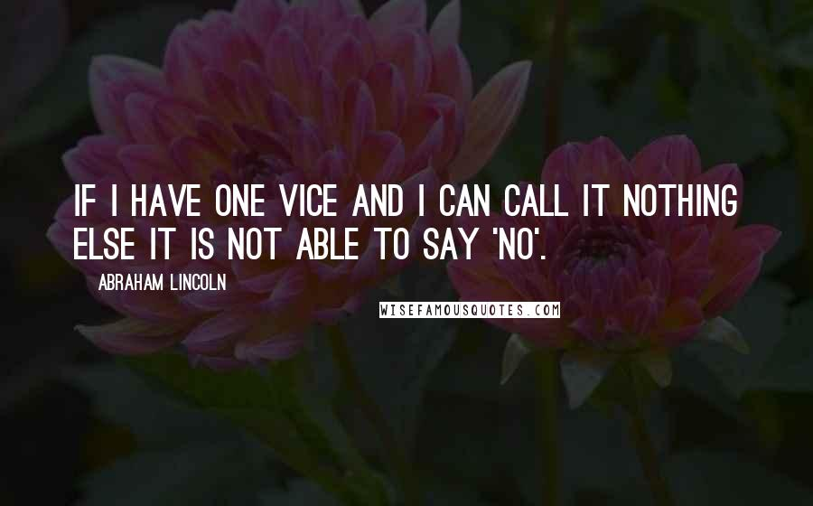 Abraham Lincoln quotes: If I have one vice and I can call it nothing else it is not able to say 'no'.