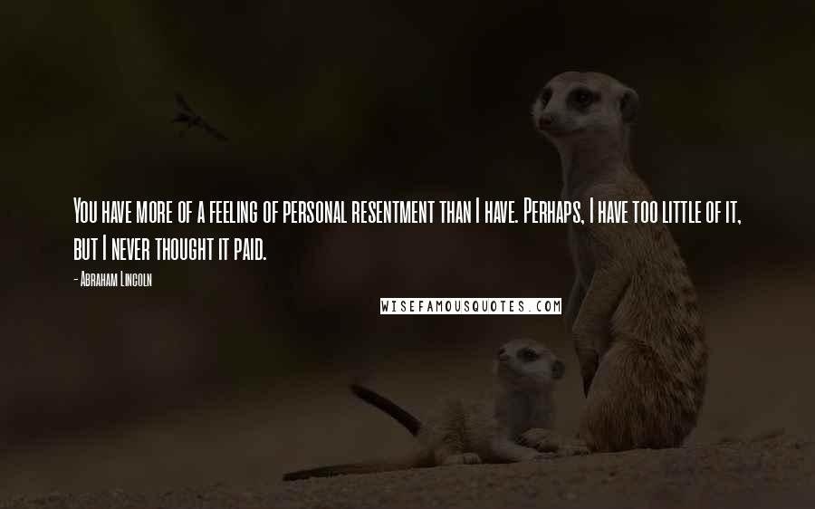 Abraham Lincoln quotes: You have more of a feeling of personal resentment than I have. Perhaps, I have too little of it, but I never thought it paid.
