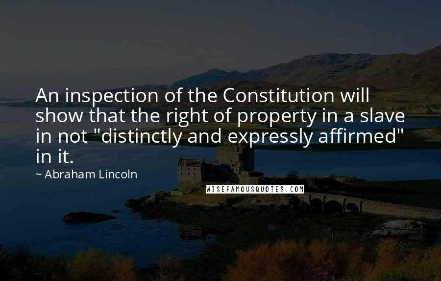 """Abraham Lincoln quotes: An inspection of the Constitution will show that the right of property in a slave in not """"distinctly and expressly affirmed"""" in it."""