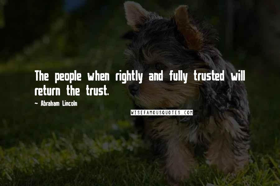 Abraham Lincoln quotes: The people when rightly and fully trusted will return the trust.