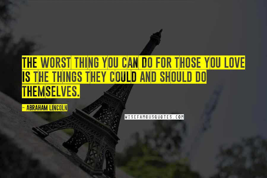 Abraham Lincoln quotes: The worst thing you can do for those you love is the things they could and should do themselves.