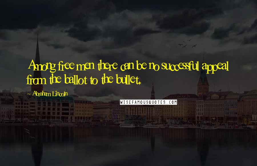 Abraham Lincoln quotes: Among free men there can be no successful appeal from the ballot to the bullet.