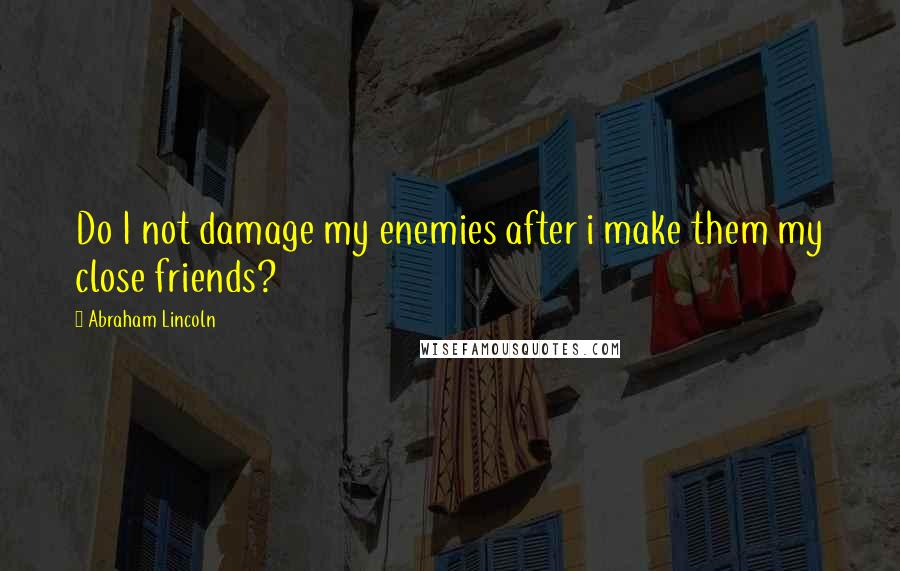 Abraham Lincoln quotes: Do I not damage my enemies after i make them my close friends?
