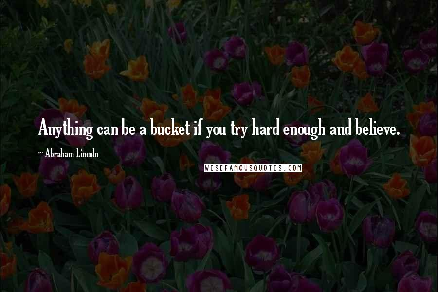 Abraham Lincoln quotes: Anything can be a bucket if you try hard enough and believe.