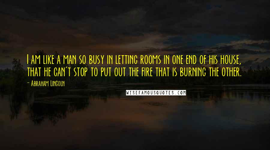 Abraham Lincoln quotes: I am like a man so busy in letting rooms in one end of his house, that he can't stop to put out the fire that is burning the other.