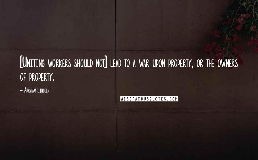Abraham Lincoln quotes: [Uniting workers should not] lead to a war upon property, or the owners of property.