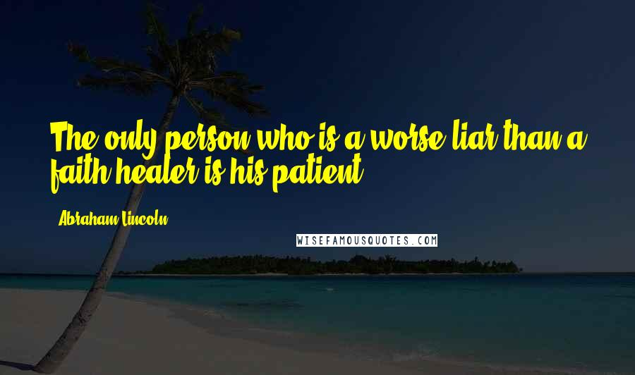 Abraham Lincoln quotes: The only person who is a worse liar than a faith healer is his patient.
