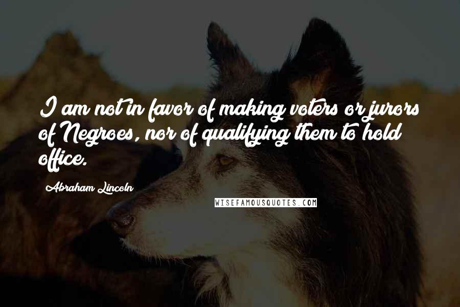 Abraham Lincoln quotes: I am not in favor of making voters or jurors of Negroes, nor of qualifying them to hold office.