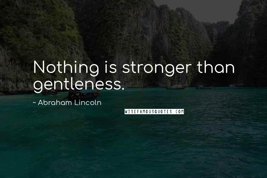 Abraham Lincoln quotes: Nothing is stronger than gentleness.