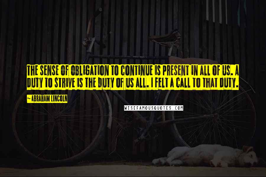 Abraham Lincoln quotes: The sense of obligation to continue is present in all of us. A duty to strive is the duty of us all. I felt a call to that duty.