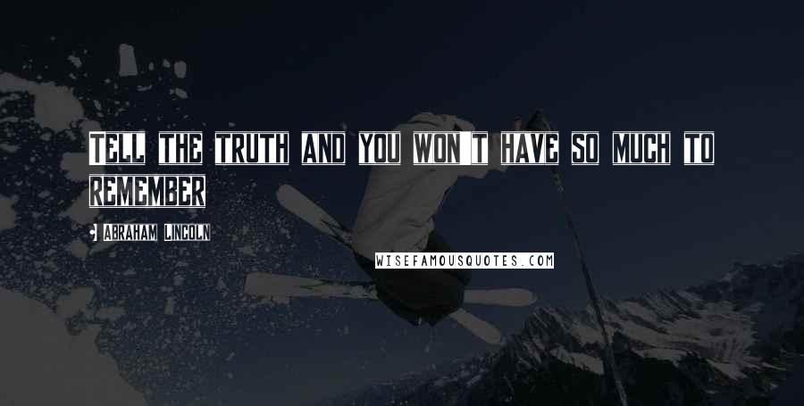 Abraham Lincoln quotes: Tell the truth and you won't have so much to remember