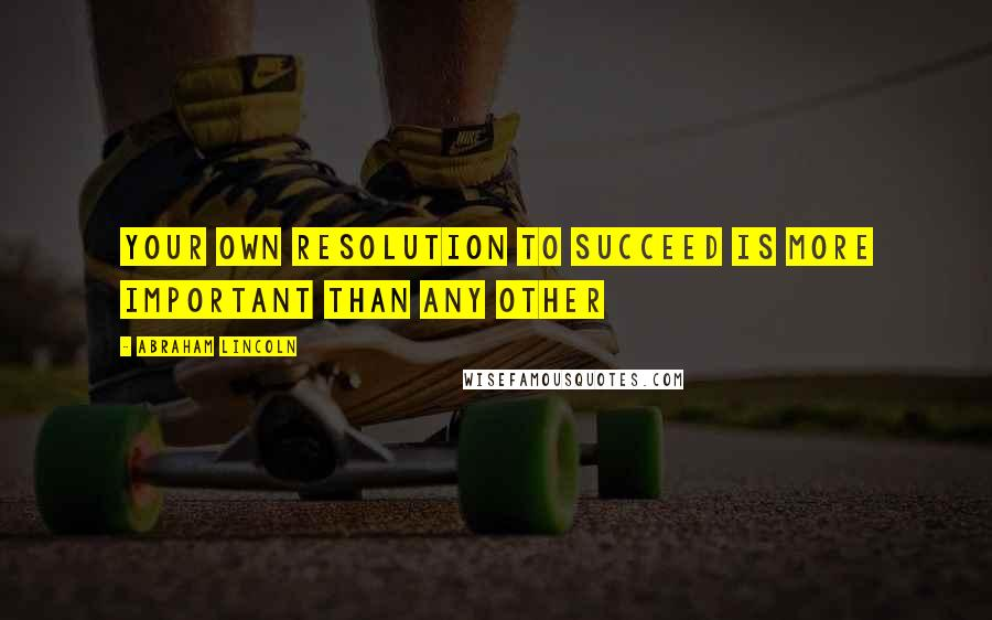 Abraham Lincoln quotes: Your own resolution to succeed is more important than any other