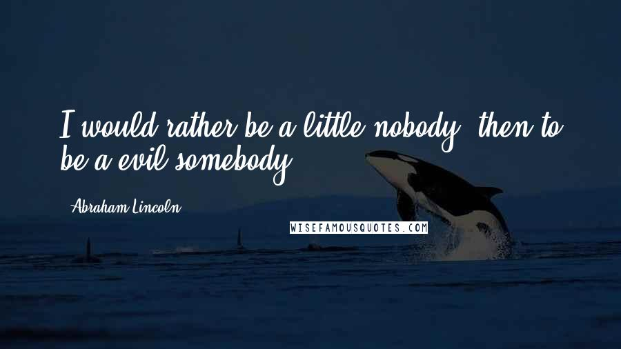 Abraham Lincoln quotes: I would rather be a little nobody, then to be a evil somebody.