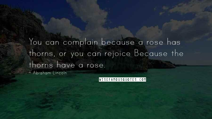 Abraham Lincoln quotes: You can complain because a rose has thorns, or you can rejoice Because the thorns have a rose.