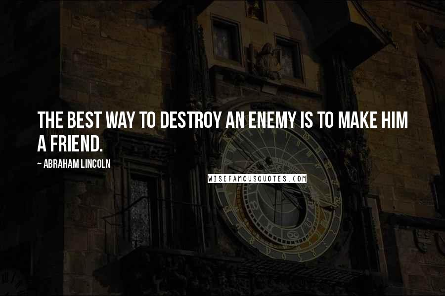 Abraham Lincoln quotes: The best way to destroy an enemy is to make him a friend.