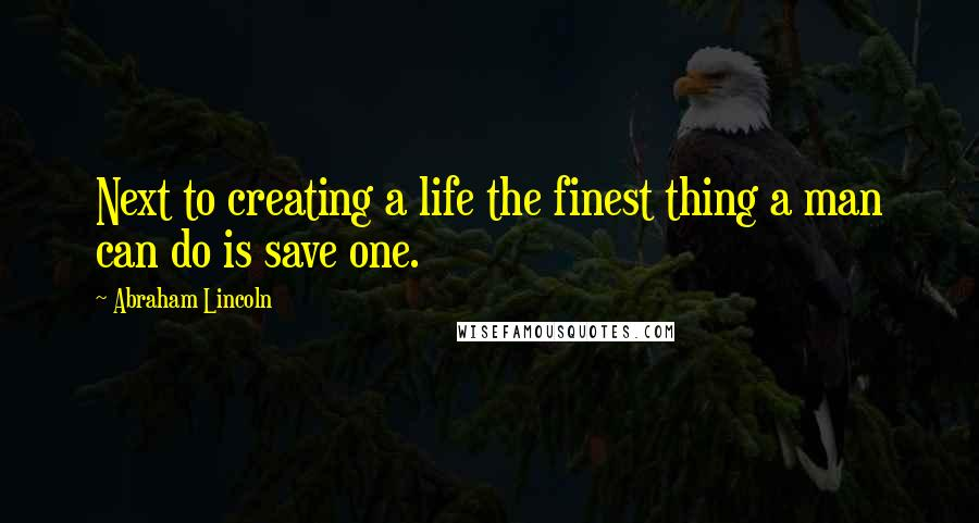 Abraham Lincoln quotes: Next to creating a life the finest thing a man can do is save one.