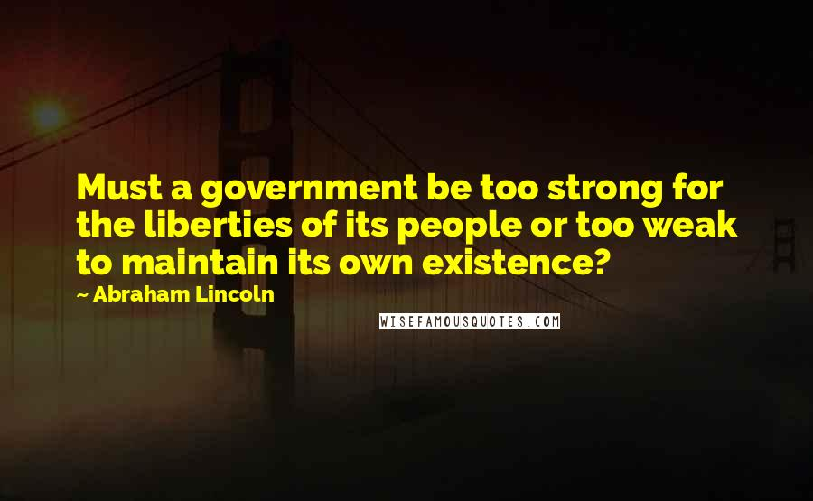 Abraham Lincoln quotes: Must a government be too strong for the liberties of its people or too weak to maintain its own existence?