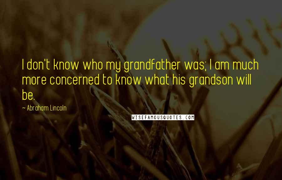 Abraham Lincoln quotes: I don't know who my grandfather was; I am much more concerned to know what his grandson will be.
