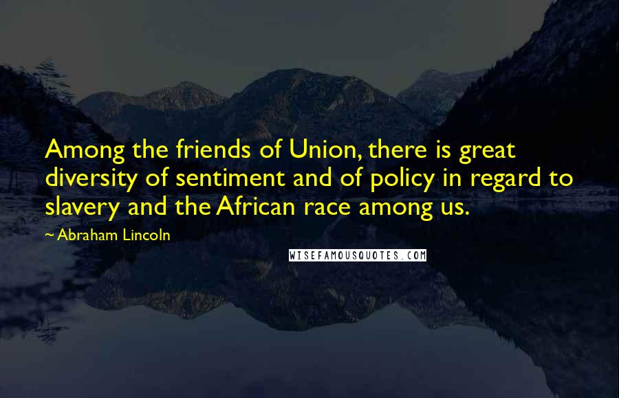 Abraham Lincoln quotes: Among the friends of Union, there is great diversity of sentiment and of policy in regard to slavery and the African race among us.